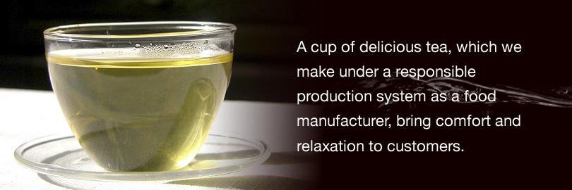 A cup of delicious tea, which we make under a responsible production system as a food manufacturer, bring comfort and relaxation to customers.